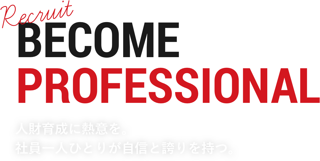 BECOME PROFESSIONAL 人財育成に熱意を。社員一人ひとりが自信と誇りを持つ。